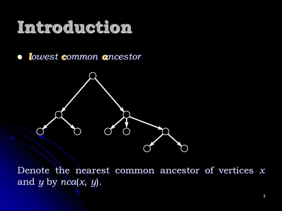 3 Introduction l owest c ommon a ncestor l owest c ommon a ncestor Denote the nearest common ancestor of vertices x and y by nca ( x, y ).
