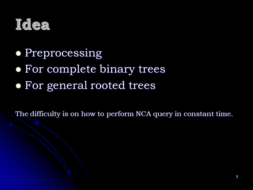 5 Idea Preprocessing Preprocessing For complete binary trees For complete binary trees For general rooted trees For general rooted trees The difficult