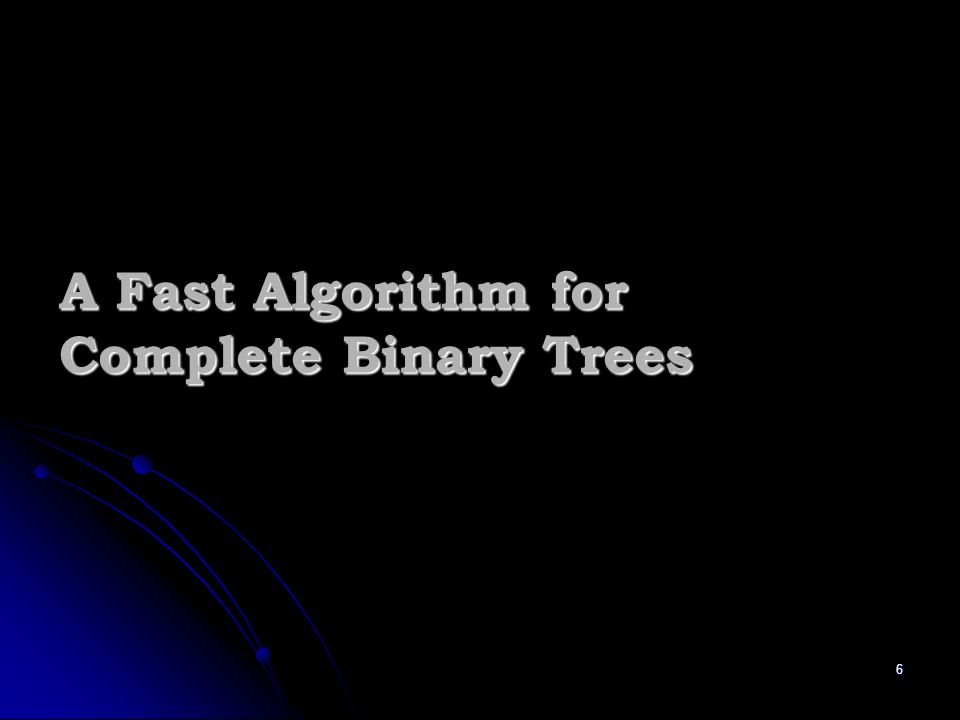 6 A Fast Algorithm for Complete Binary Trees