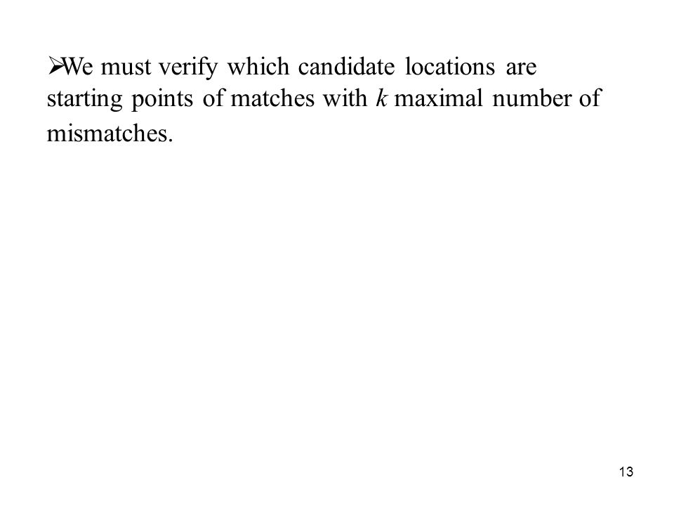 13 We must verify which candidate locations are starting points of matches with k maximal number of mismatches.