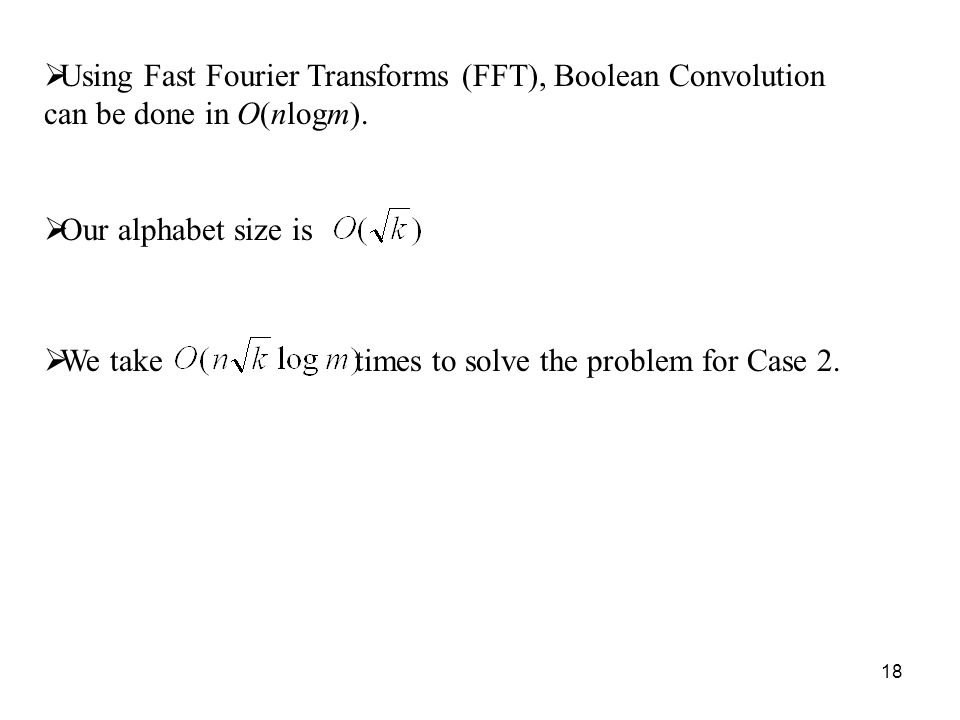 18 Using Fast Fourier Transforms (FFT), Boolean Convolution can be done in O(nlogm).