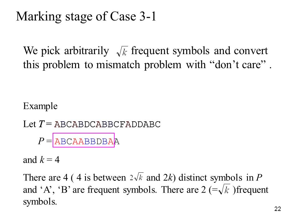 22 Example Let P = ABCAABBDBAA and k = 4 There are 4 ( 4 is between and 2k) distinct symbols in P and A, B are frequent symbols.