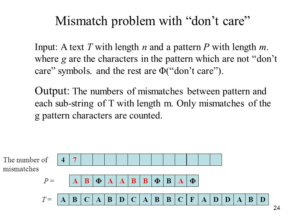 24 Mismatch problem with dont care Input: A text T with length n and a pattern P with length m.