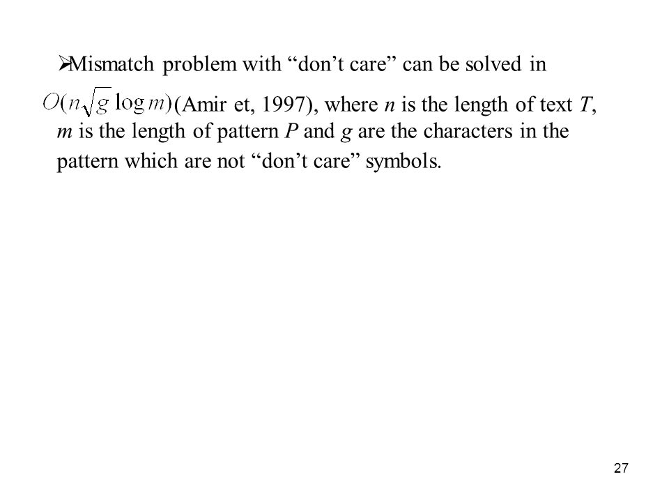 27 Mismatch problem with dont care can be solved in (Amir et, 1997), where n is the length of text T, m is the length of pattern P and g are the characters in the pattern which are not dont care symbols.