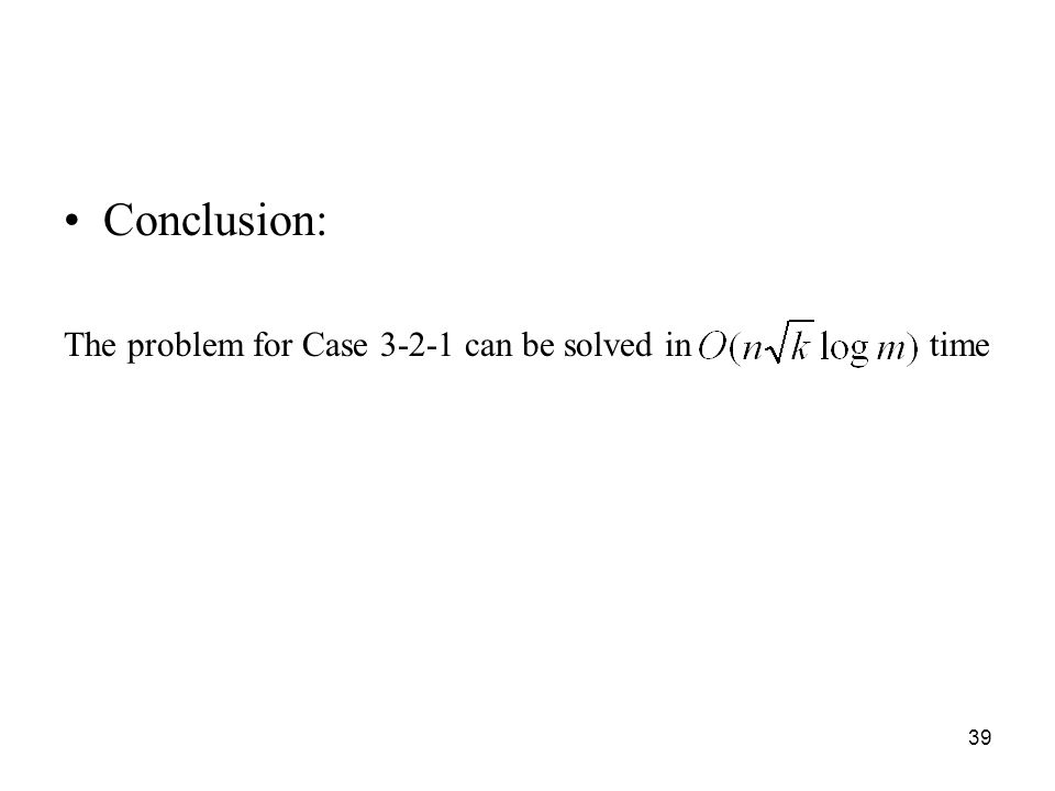 39 Conclusion: The problem for Case 3-2-1 can be solved in time