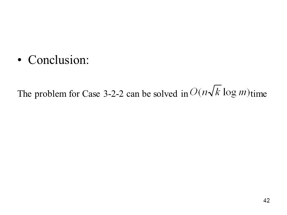 42 Conclusion: The problem for Case 3-2-2 can be solved in time
