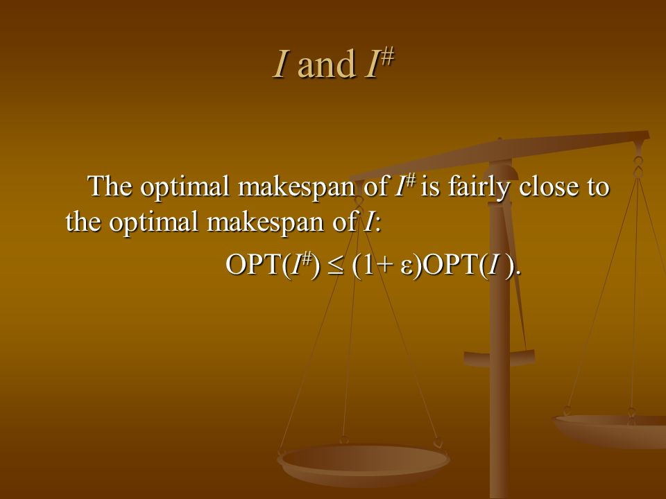 I and I # The optimal makespan of I # is fairly close to the optimal makespan of I: The optimal makespan of I # is fairly close to the optimal makespan of I: OPT(I # ) (1+ ε)OPT(I ).