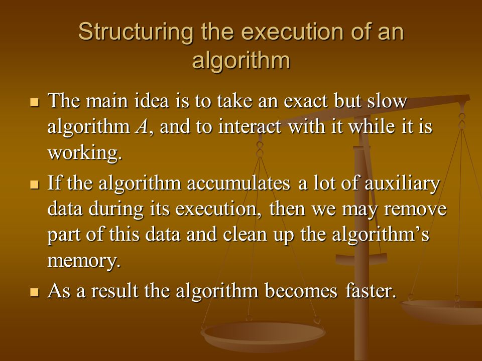 Structuring the execution of an algorithm The main idea is to take an exact but slow algorithm A, and to interact with it while it is working.