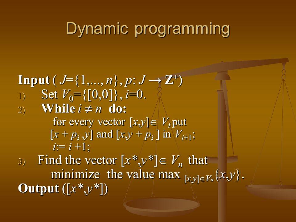 Dynamic programming Input ( J={1,..., n}, p: J Z + ) 1) Set V 0 ={[0,0]}, i=0. 2) While i n do: for every vector [x,y] V i put [x + p i,y] and [x,y +