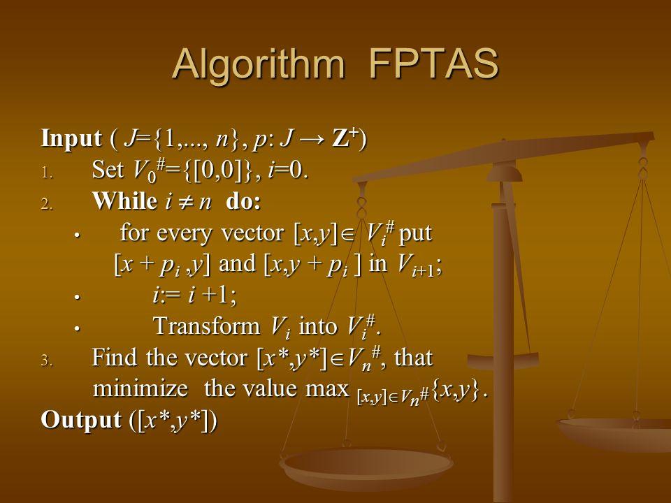 Algorithm FPTAS Input ( J={1,..., n}, p: J Z + ) 1. Set V 0 # ={[0,0]}, i=0. 2. While i n do: for every vector [x,y] V i # put [x + p i,y] and [x,y +