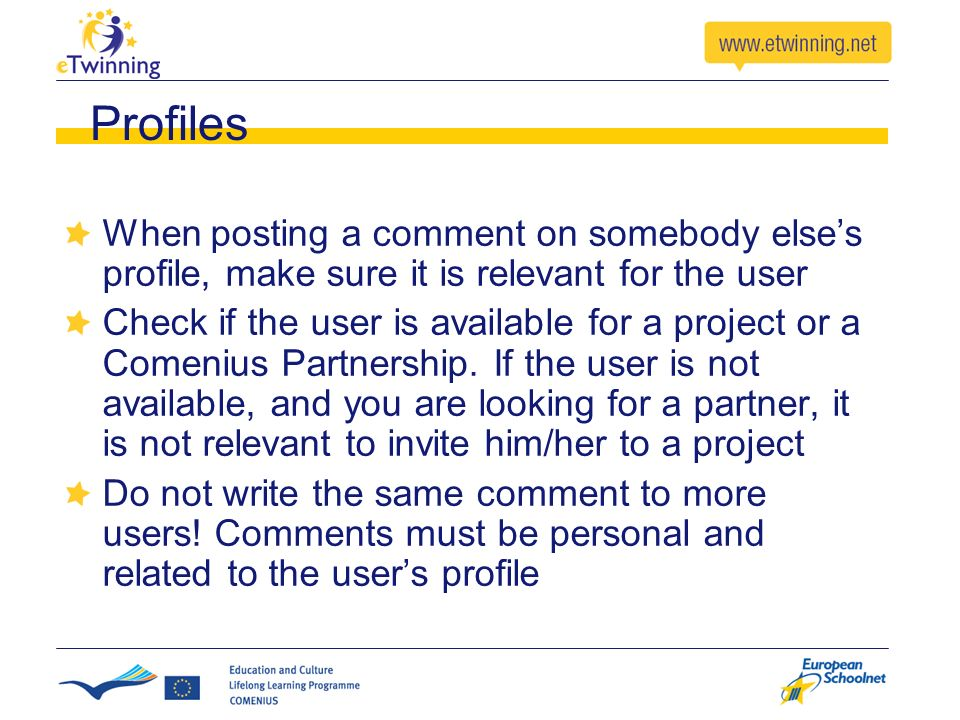 Profiles When posting a comment on somebody elses profile, make sure it is relevant for the user Check if the user is available for a project or a Comenius Partnership.
