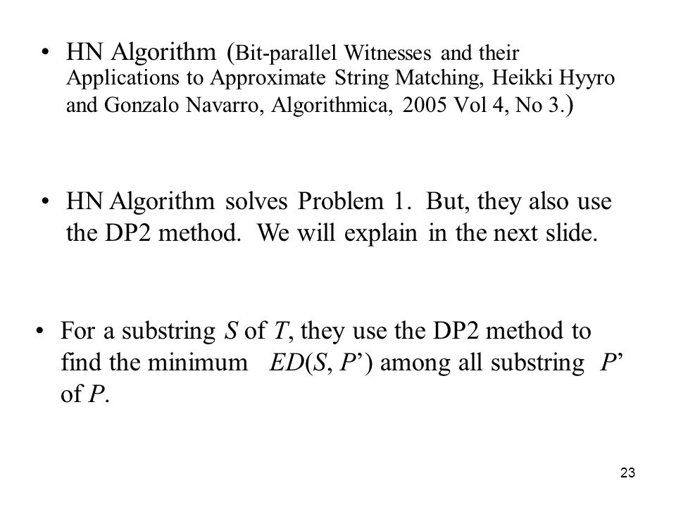 23 HN Algorithm ( Bit-parallel Witnesses and their Applications to Approximate String Matching, Heikki Hyyro and Gonzalo Navarro, Algorithmica, 2005 Vol 4, No 3.