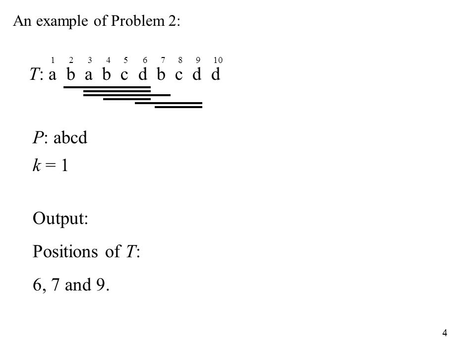 4 An example of Problem 2: T: a b a b c d b c d d P: abcd k = 1 Output: Positions of T: 6, 7 and 9.
