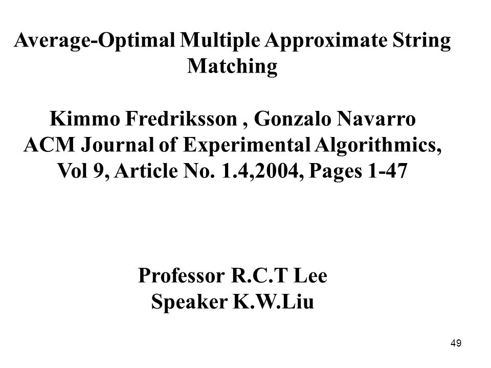 49 Average-Optimal Multiple Approximate String Matching Kimmo Fredriksson, Gonzalo Navarro ACM Journal of Experimental Algorithmics, Vol 9, Article No.