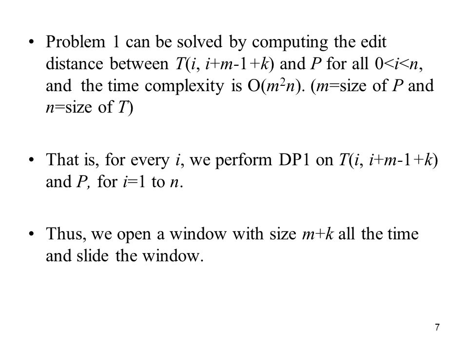7 Problem 1 can be solved by computing the edit distance between T(i, i+m-1+k) and P for all 0<i<n, and the time complexity is O(m 2 n).