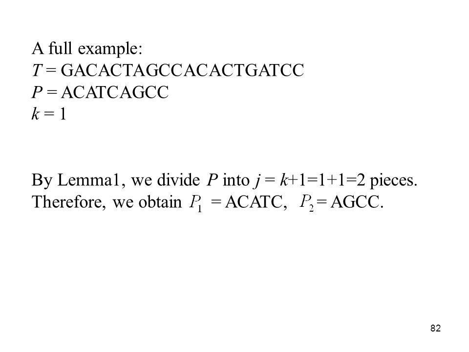 82 A full example: T = GACACTAGCCACACTGATCC P = ACATCAGCC k = 1 By Lemma1, we divide P into j = k+1=1+1=2 pieces.