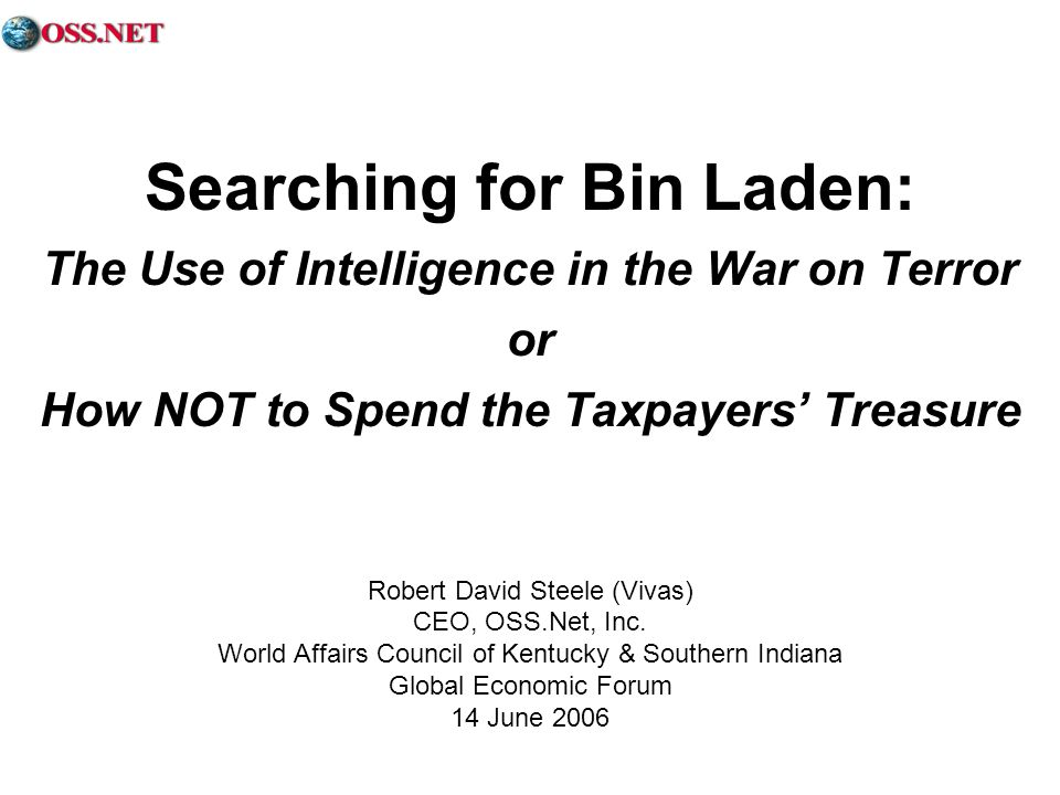 Searching for Bin Laden: The Use of Intelligence in the War on Terror or How NOT to Spend the Taxpayers Treasure Robert David Steele (Vivas) CEO, OSS.Net, Inc.