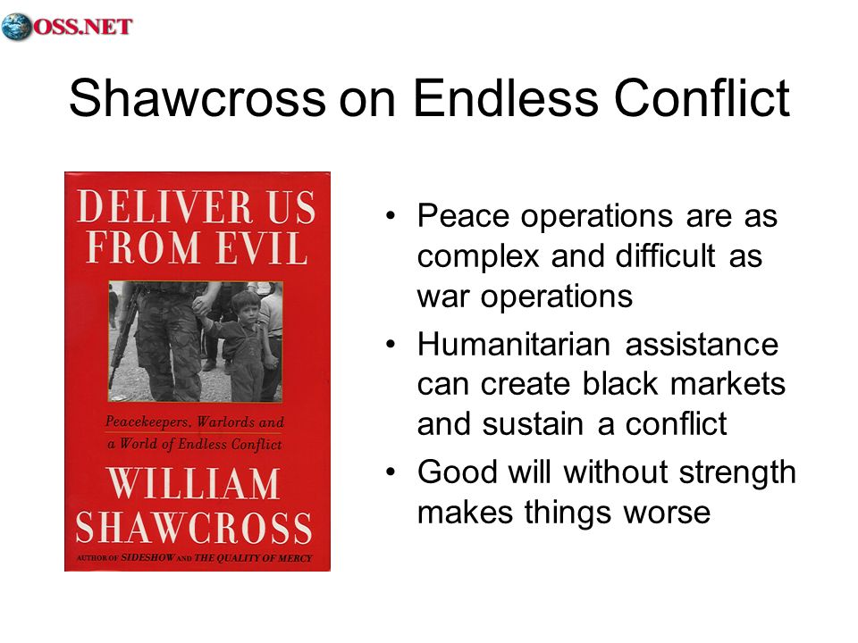 Shawcross on Endless Conflict Peace operations are as complex and difficult as war operations Humanitarian assistance can create black markets and sustain a conflict Good will without strength makes things worse