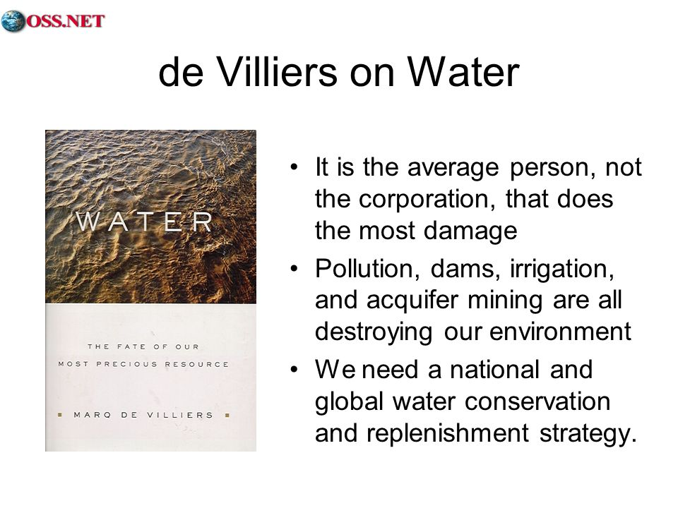 de Villiers on Water It is the average person, not the corporation, that does the most damage Pollution, dams, irrigation, and acquifer mining are all destroying our environment We need a national and global water conservation and replenishment strategy.