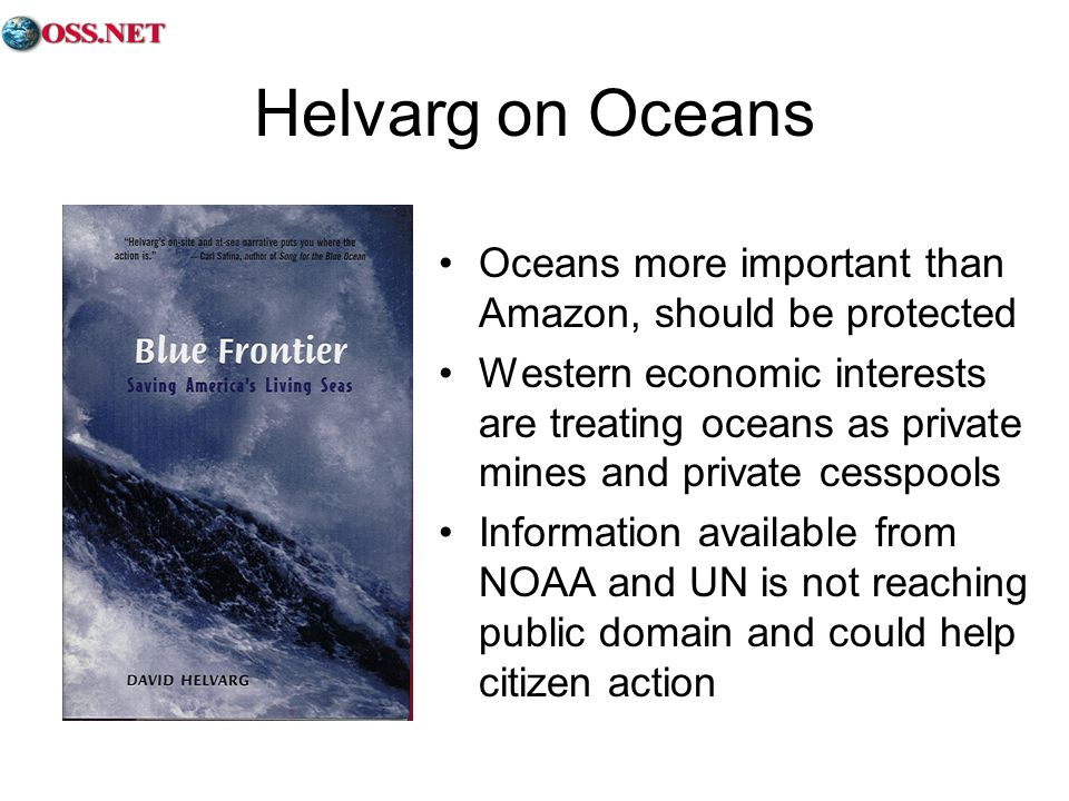 Helvarg on Oceans Oceans more important than Amazon, should be protected Western economic interests are treating oceans as private mines and private cesspools Information available from NOAA and UN is not reaching public domain and could help citizen action
