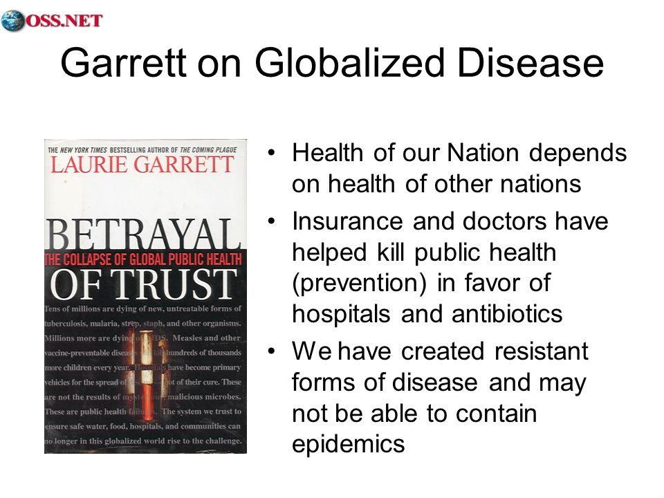 Garrett on Globalized Disease Health of our Nation depends on health of other nations Insurance and doctors have helped kill public health (prevention) in favor of hospitals and antibiotics We have created resistant forms of disease and may not be able to contain epidemics