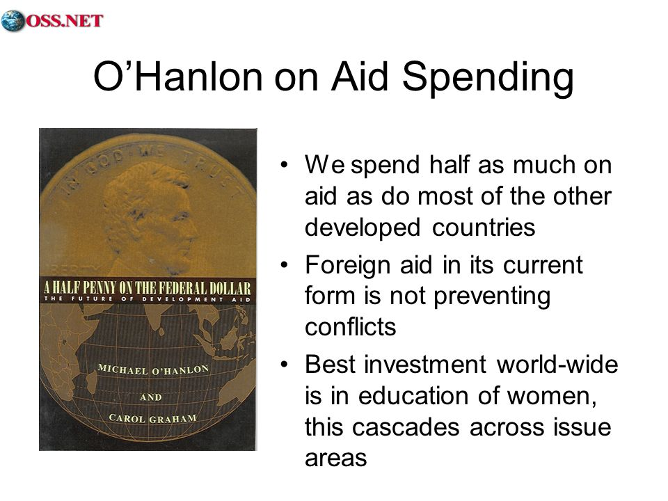 OHanlon on Aid Spending We spend half as much on aid as do most of the other developed countries Foreign aid in its current form is not preventing conflicts Best investment world-wide is in education of women, this cascades across issue areas
