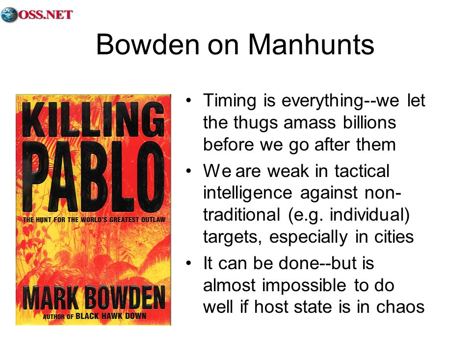 Bowden on Manhunts Timing is everything--we let the thugs amass billions before we go after them We are weak in tactical intelligence against non- traditional (e.g.