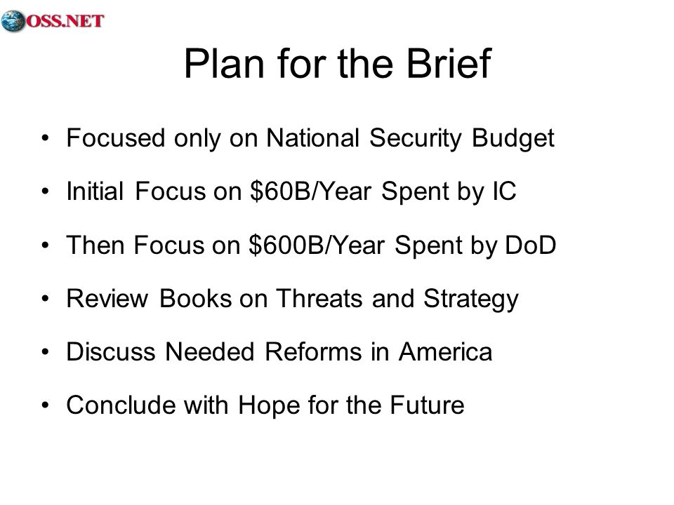 Plan for the Brief Focused only on National Security Budget Initial Focus on $60B/Year Spent by IC Then Focus on $600B/Year Spent by DoD Review Books on Threats and Strategy Discuss Needed Reforms in America Conclude with Hope for the Future