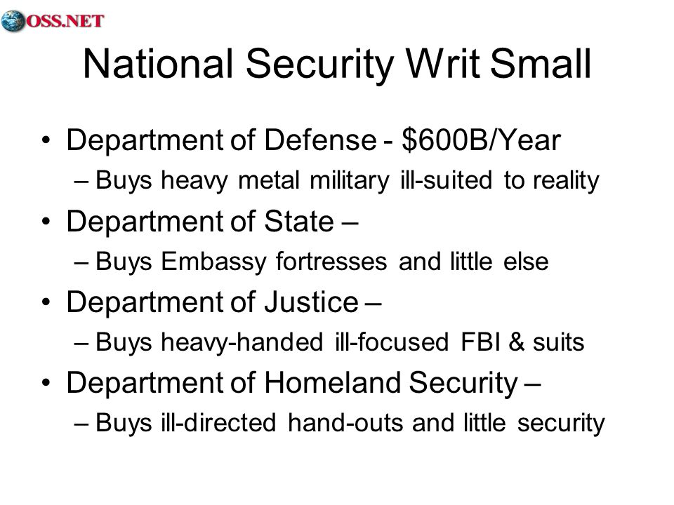 National Security Writ Small Department of Defense - $600B/Year –Buys heavy metal military ill-suited to reality Department of State – –Buys Embassy fortresses and little else Department of Justice – –Buys heavy-handed ill-focused FBI & suits Department of Homeland Security – –Buys ill-directed hand-outs and little security
