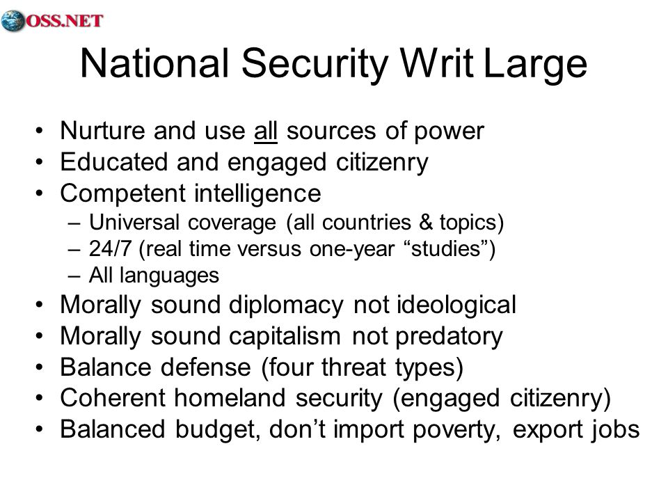 National Security Writ Large Nurture and use all sources of power Educated and engaged citizenry Competent intelligence –Universal coverage (all countries & topics) –24/7 (real time versus one-year studies) –All languages Morally sound diplomacy not ideological Morally sound capitalism not predatory Balance defense (four threat types) Coherent homeland security (engaged citizenry) Balanced budget, dont import poverty, export jobs