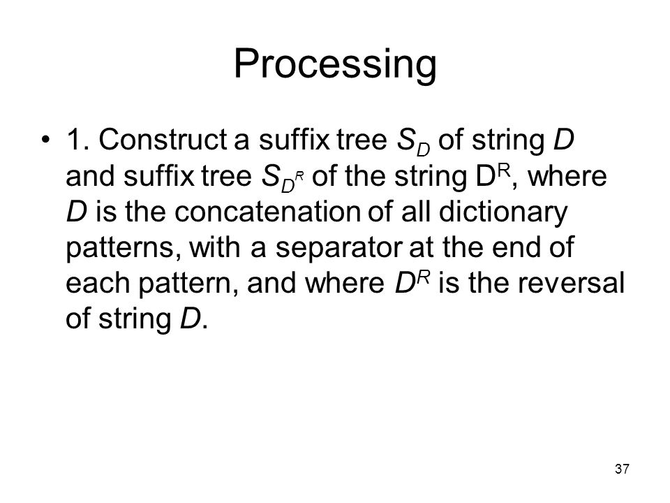 37 Processing 1. Construct a suffix tree S D of string D and suffix tree S D R of the string D R, where D is the concatenation of all dictionary patte