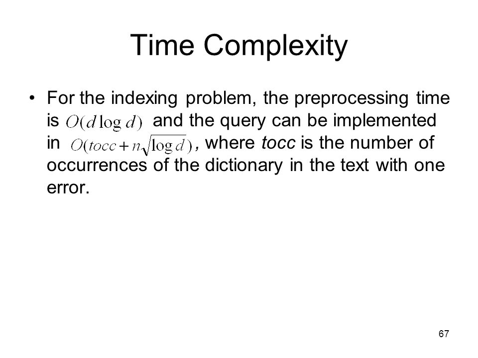 67 Time Complexity For the indexing problem, the preprocessing time is and the query can be implemented in, where tocc is the number of occurrences of the dictionary in the text with one error.