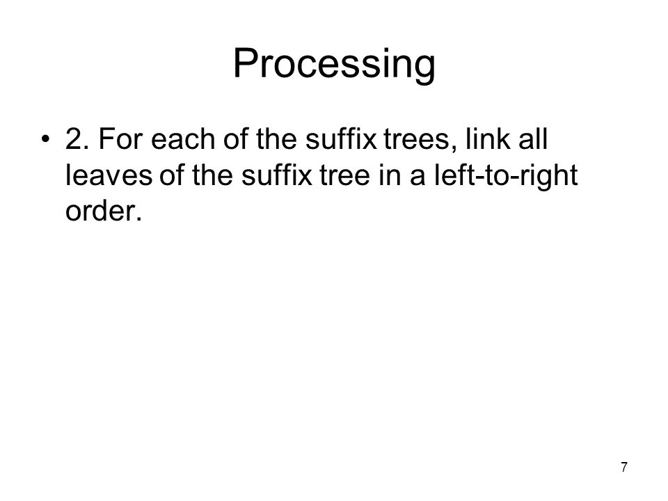 7 Processing 2. For each of the suffix trees, link all leaves of the suffix tree in a left-to-right order.