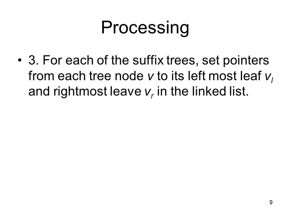 9 Processing 3. For each of the suffix trees, set pointers from each tree node v to its left most leaf v l and rightmost leave v r in the linked list.