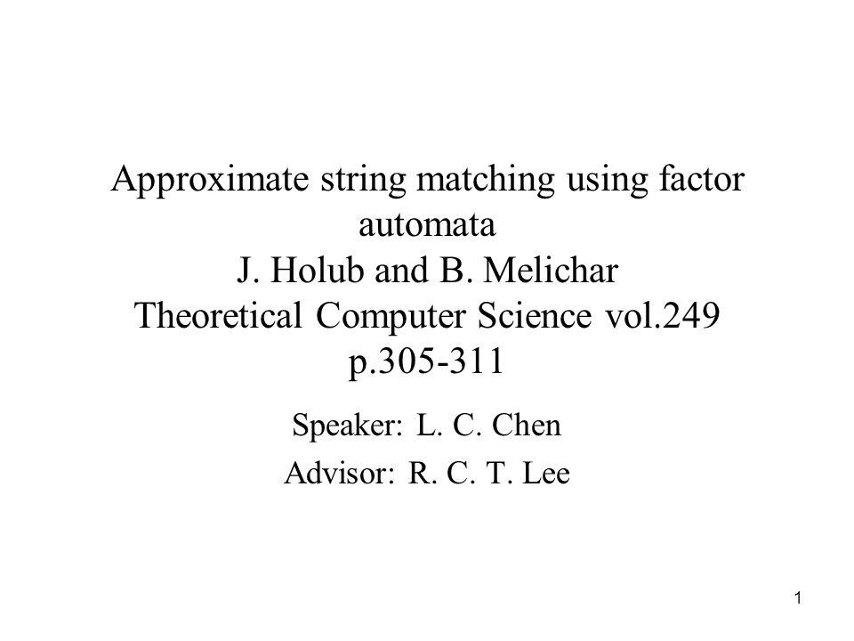 1 Approximate string matching using factor automata J. Holub and B. Melichar Theoretical Computer Science vol.249 p.305-311 Speaker: L. C. Chen Adviso