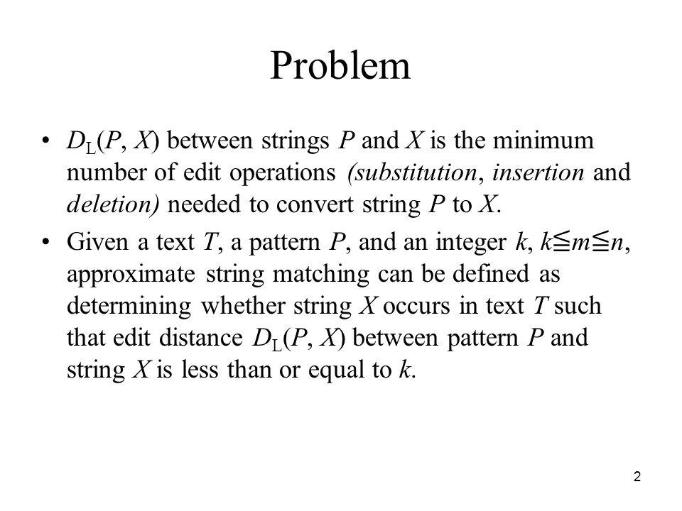 2 Problem D L (P, X) between strings P and X is the minimum number of edit operations (substitution, insertion and deletion) needed to convert string