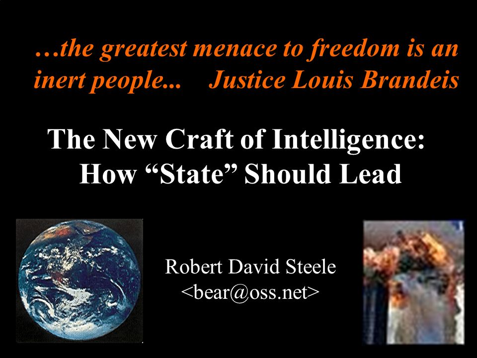 ® The New Craft of Intelligence: How State Should Lead Robert David Steele …the greatest menace to freedom is an inert people... Justice Louis Brandei