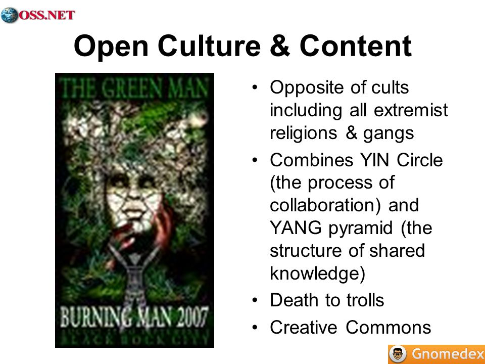 Open Culture & Content Opposite of cults including all extremist religions & gangs Combines YIN Circle (the process of collaboration) and YANG pyramid (the structure of shared knowledge) Death to trolls Creative Commons