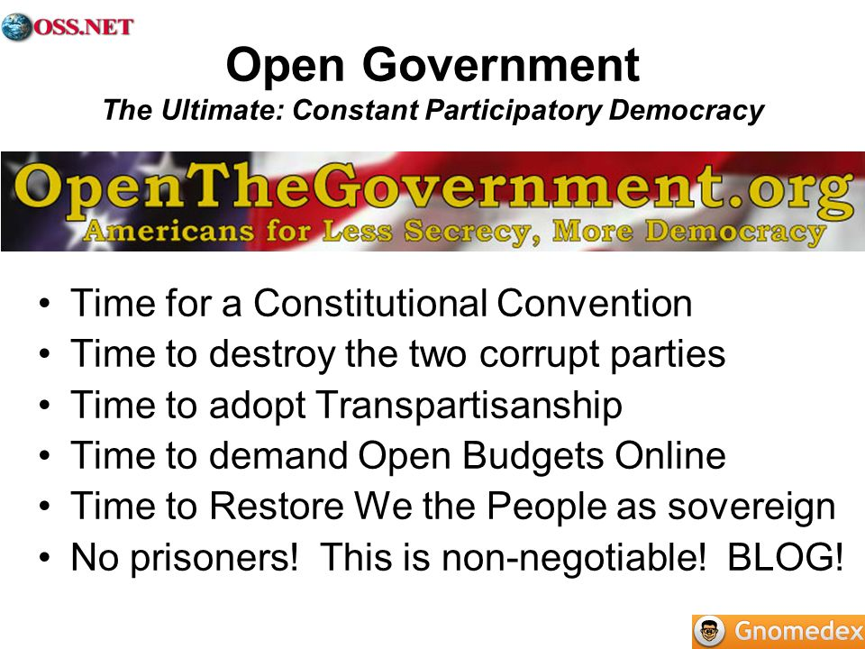 Open Government The Ultimate: Constant Participatory Democracy Time for a Constitutional Convention Time to destroy the two corrupt parties Time to adopt Transpartisanship Time to demand Open Budgets Online Time to Restore We the People as sovereign No prisoners.