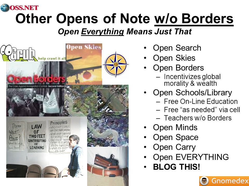 Other Opens of Note w/o Borders Open Everything Means Just That Open Search Open Skies Open Borders –Incentivizes global morality & wealth Open Schools/Library –Free On-Line Education –Free as needed via cell –Teachers w/o Borders Open Minds Open Space Open Carry Open EVERYTHING BLOG THIS!