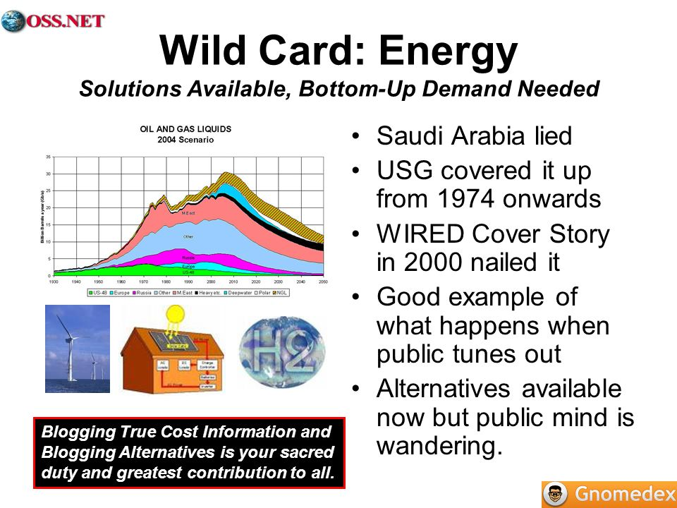 Wild Card: Energy Solutions Available, Bottom-Up Demand Needed Saudi Arabia lied USG covered it up from 1974 onwards WIRED Cover Story in 2000 nailed it Good example of what happens when public tunes out Alternatives available now but public mind is wandering.