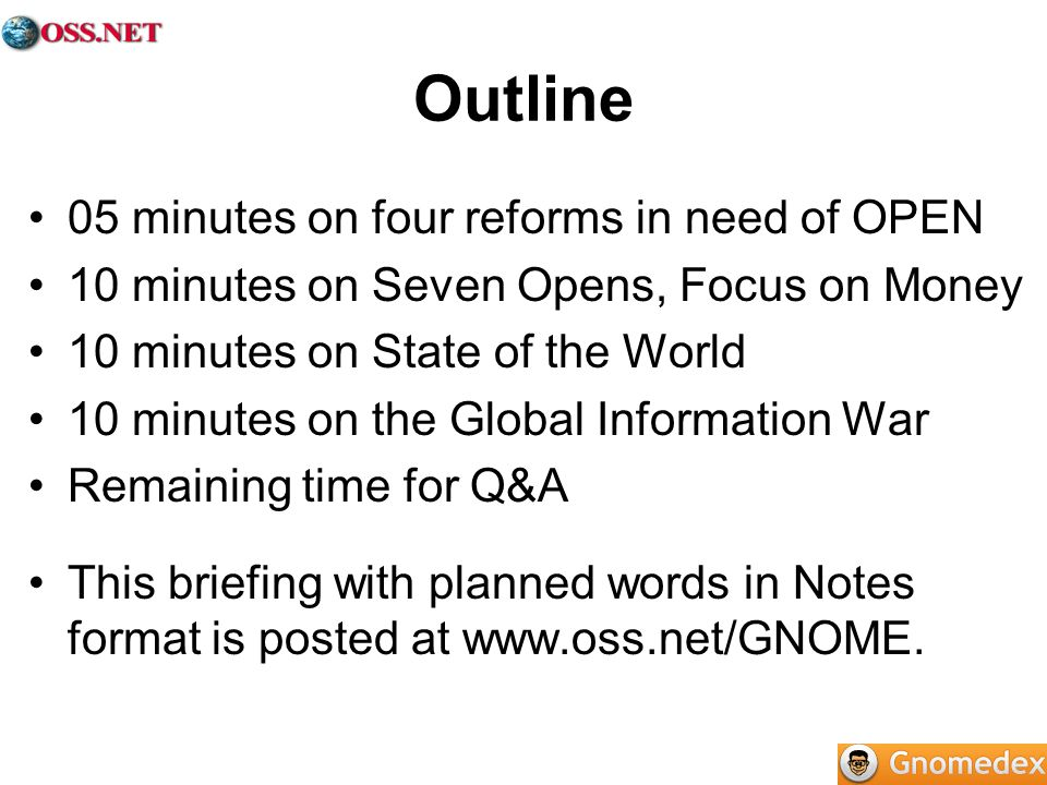 Outline 05 minutes on four reforms in need of OPEN 10 minutes on Seven Opens, Focus on Money 10 minutes on State of the World 10 minutes on the Global Information War Remaining time for Q&A This briefing with planned words in Notes format is posted at www.oss.net/GNOME.