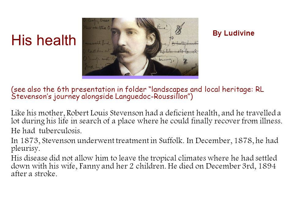 (see also the 6th presentation in folder landscapes and local heritage: RL Stevensons journey alongside Languedoc-Roussillon) Like his mother, Robert Louis Stevenson had a deficient health, and he travelled a lot during his life in search of a place where he could finally recover from illness.
