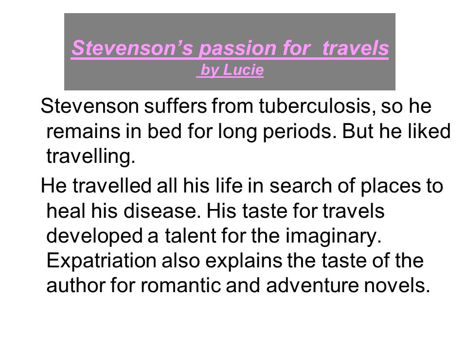 Stevensons passion for travels by Lucie Stevenson suffers from tuberculosis, so he remains in bed for long periods. But he liked travelling. He travel