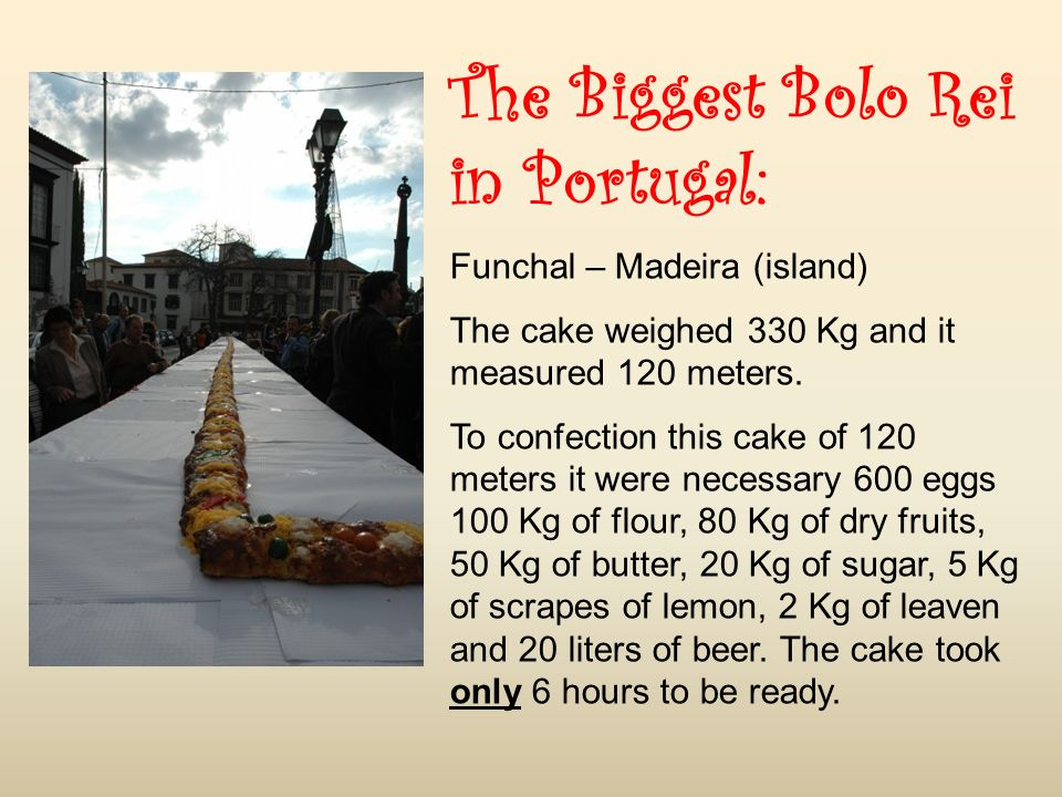 The Biggest Bolo Rei in Portugal: Funchal – Madeira (island) The cake weighed 330 Kg and it measured 120 meters.
