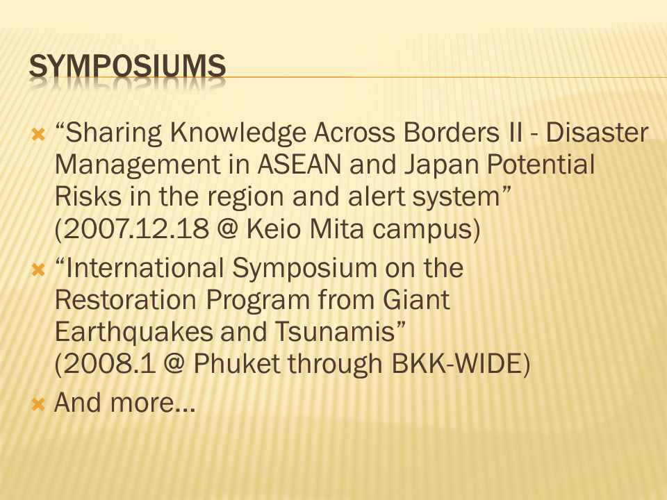 Sharing Knowledge Across Borders II - Disaster Management in ASEAN and Japan Potential Risks in the region and alert system (2007.12.18 @ Keio Mita campus) International Symposium on the Restoration Program from Giant Earthquakes and Tsunamis (2008.1 @ Phuket through BKK-WIDE) And more…