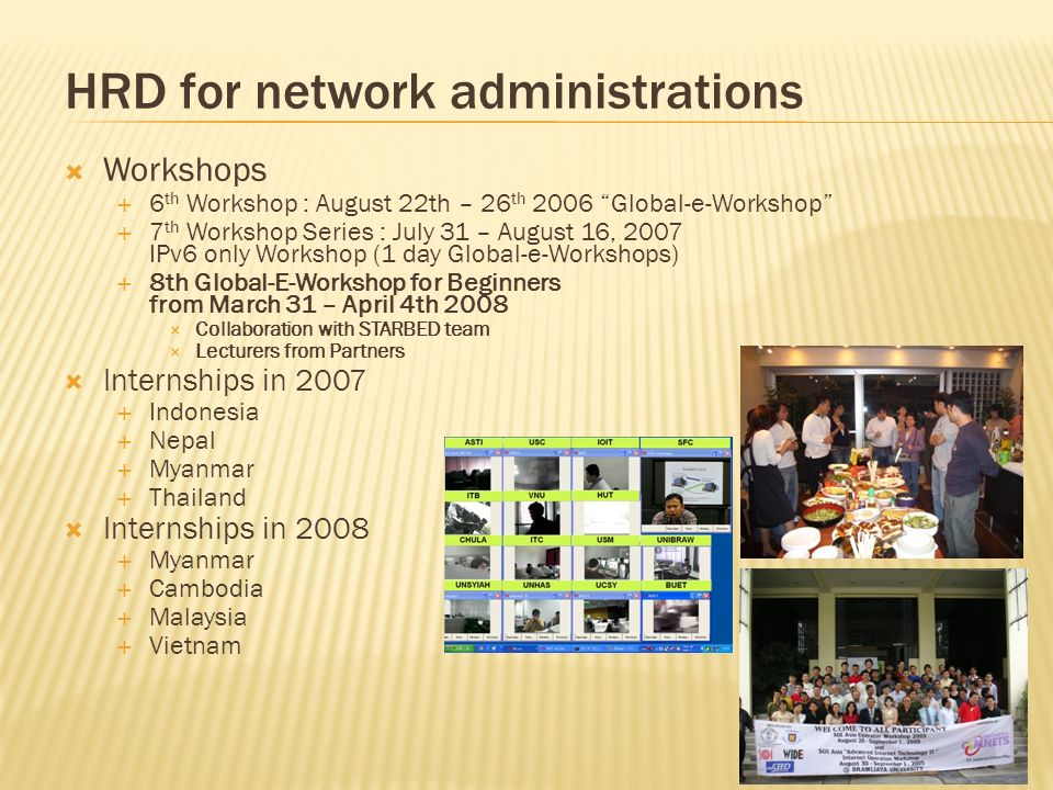 Workshops 6 th Workshop : August 22th – 26 th 2006 Global-e-Workshop 7 th Workshop Series : July 31 – August 16, 2007 IPv6 only Workshop (1 day Global-e-Workshops) 8th Global-E-Workshop for Beginners from March 31 – April 4th 2008 Collaboration with STARBED team Lecturers from Partners Internships in 2007 Indonesia Nepal Myanmar Thailand Internships in 2008 Myanmar Cambodia Malaysia Vietnam HRD for network administrations