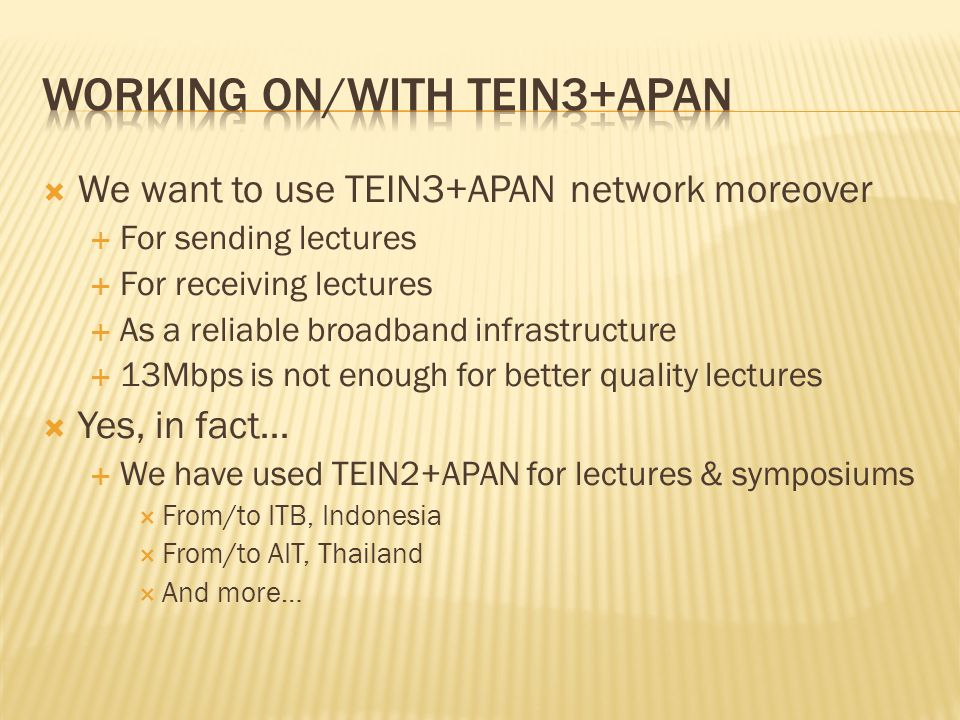 We want to use TEIN3+APAN network moreover For sending lectures For receiving lectures As a reliable broadband infrastructure 13Mbps is not enough for better quality lectures Yes, in fact… We have used TEIN2+APAN for lectures & symposiums From/to ITB, Indonesia From/to AIT, Thailand And more…