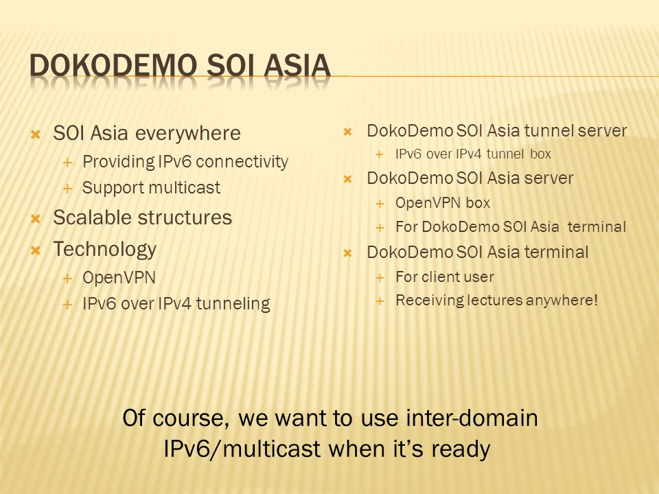 SOI Asia everywhere Providing IPv6 connectivity Support multicast Scalable structures Technology OpenVPN IPv6 over IPv4 tunneling DokoDemo SOI Asia tunnel server IPv6 over IPv4 tunnel box DokoDemo SOI Asia server OpenVPN box For DokoDemo SOI Asia terminal DokoDemo SOI Asia terminal For client user Receiving lectures anywhere.
