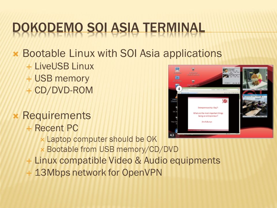 Bootable Linux with SOI Asia applications LiveUSB Linux USB memory CD/DVD-ROM Requirements Recent PC Laptop computer should be OK Bootable from USB memory/CD/DVD Linux compatible Video & Audio equipments 13Mbps network for OpenVPN